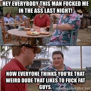 See? Nobody Cares - hey everybody this man fucked me in the ass last night! now everyone thinks you're that weird dude that likes to fuck fat guys.