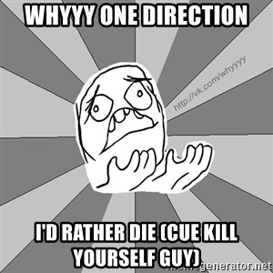 Whyyy??? - whyyy one direction i'd rather die (cue kill yourself guy)