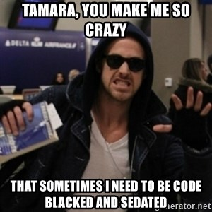 Manarchist Ryan Gosling - Tamara, you make me so crazy That sometimes I need to be code blacked and sedated
