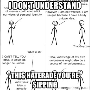 Memes - I don't understand this haterade you're sipping