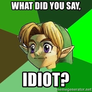 Link - What did you say, idiot?