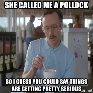 I guess you could say things are getting pretty serious - She called me a pollock So I guess you could say things are getting pretty serious
