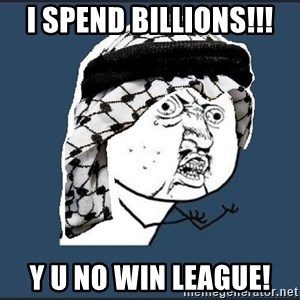 y-u-so-arab - I spend billions!!! Y U NO WIN LEAGUE!