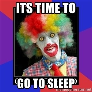 go to bed clown  - ITS TIME TO  GO TO SLEEP