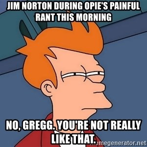 Futurama Fry - jim norton during opie's painful rant this morning no, gregg. you're not really like that.