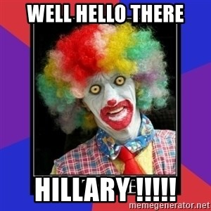 go to bed clown  - Well hello there Hillary !!!!!