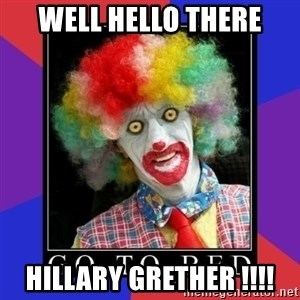 go to bed clown  - Well hello there Hillary grether !!!!