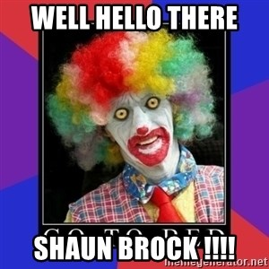 go to bed clown  - Well hello there  Shaun brock !!!!