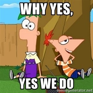 Phineas and Ferb - WHY YES, YES WE DO