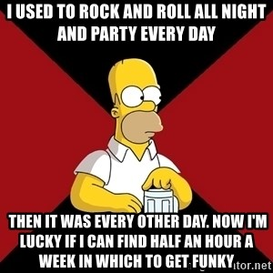 Homer Jay Simpson - I used to rock and roll all night and party every day  Then it was every other day. Now I'm lucky if I can find half an hour a week in which to get funky