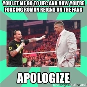 CM Punk Apologize! - You let me go to UFC and now you're forcing Roman Reigns on the fans  APOLOGIZE