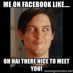 Toby Maguire trollface - me on Facebook like.... Oh hai there nice to meet you!