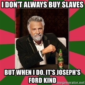 i dont usually - I don't always buy slaves  But when I do, it's Joseph's Ford kind