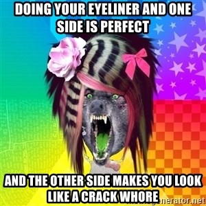 Insanity Scene Wolf - Doing your eyeliner and one side is perfect and the other side makes you look like a crack whore