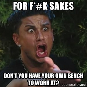 Angry Guido  - for f*#k sakes don't you have your own bench to work at?