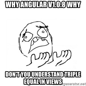 WHY SUFFERING GUY 2 - WHY angular v1.0.8 why don't you understand triple equal in views
