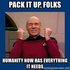 Captain Picard So Much Win! - Pack it up, folks Humanity now has everything it needs