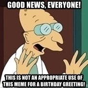 Professor - Good news, everyone! This is not an appropriate use of this meme for a birthday greeting!