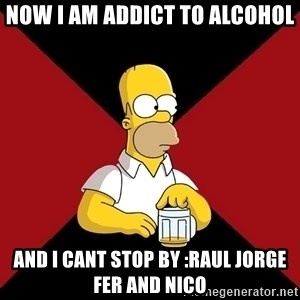 Homer Jay Simpson - now i am addict to alcohol and i cant stop by :raul jorge fer and nico
