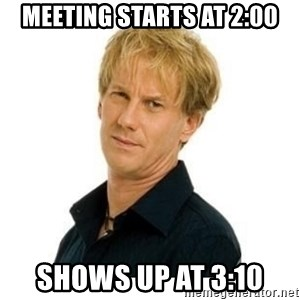 Stupid Opie - Meeting starts at 2:00 Shows up at 3:10