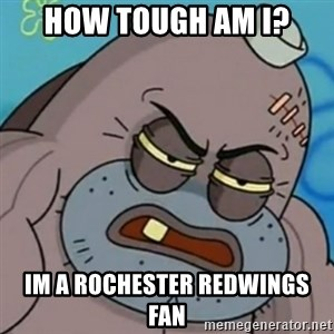 Spongebob How Tough Am I? - HOW TOUGH AM I? IM A ROCHESTER REDWINGS FAN