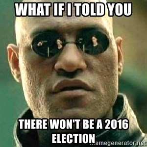 What if I told you / Matrix Morpheus - What if I told you There won't be a 2016 election