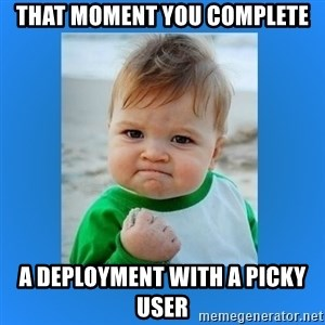 yes baby 2 - that moment you complete a deployment with a picky user