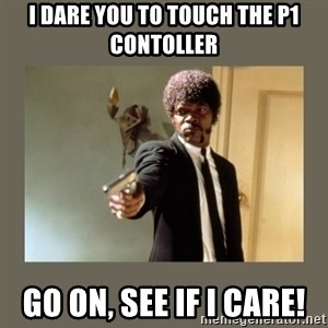 doble dare you  - I dare you to touch the P1 Contoller Go on, See if I care!