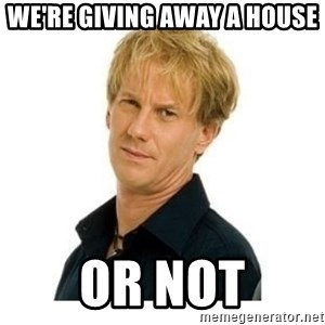Stupid Opie - We're giving away a house Or not
