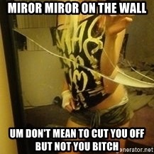 Dirtbag Kenyel  - miror miror on the wall  Um Don't mean to cut you off but Not you bitch
