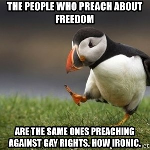 Unpopular Opinion Puffin - the people who preach about freedom are the same ones preaching against gay rights. How ironic.