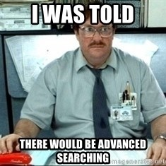 I was told there would be ___ - I was told there would be advanced searching