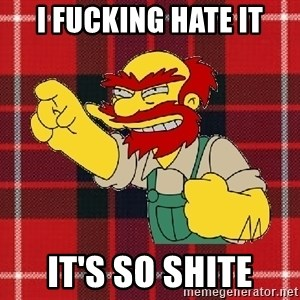 Angry Scotsman - I fucking hate it It's so SHITE