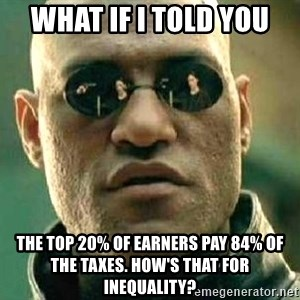 What if I told you / Matrix Morpheus - what if i told you the top 20% of earners pay 84% of the taxes. how's that for inequality?
