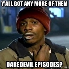 Y'all got anymore - Y'all got any more of them Daredevil episodes?