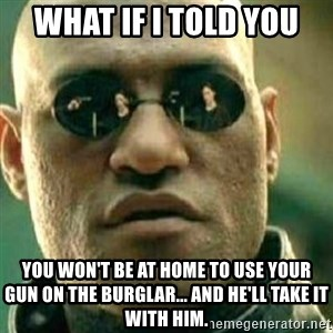 What If I Told You - what if i told you you won't be at home to use your gun on the burglar... and he'll take it with him.