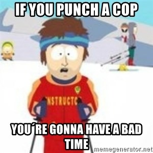south park skiing instructor - If you punch a cop You´re gonna have a bad time