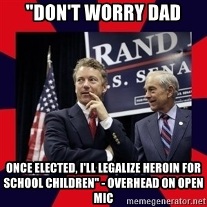 "Rand Paul - ""Don't Worry Dad Once elected, I'll legalize heroin for school children"" - overhead on open mic"