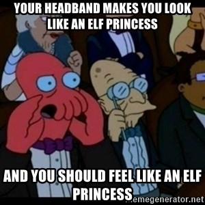 You should Feel Bad - Your headband makes you look like an elf princess and you should feel like an elf princess