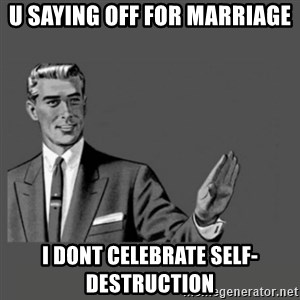 Kill Yourself Please - U saying off for marriage I dont celebrate self-destruction