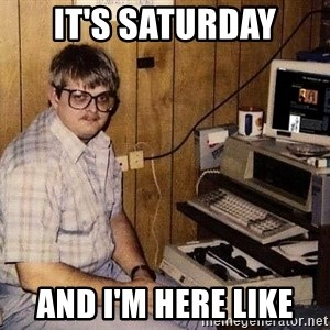 Nerd - It's Saturday And I'm here like