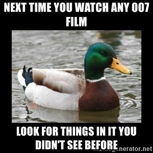 advice mallard - next time you watch any 007 film look for things in it you didn't see before