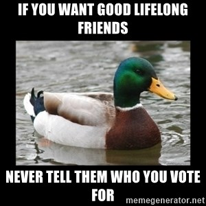 advice mallard - if you want good lifelong friends never tell them who you vote for