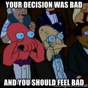 You should Feel Bad - your decision was bad and you should feel bad