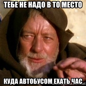 These are not the droids you were looking for - тебе не надо в то место куда автобусом ехать час