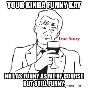 truestoryxd - Your Kinda Funny Kay Not as funny as me of course but still funny.