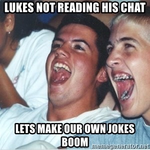 Immature high school kids - lukes not reading his chat lets make our own jokes boom