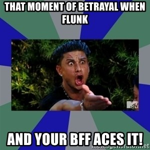jersey shore - That moment of betrayal when flunk  And your BFF aces it!