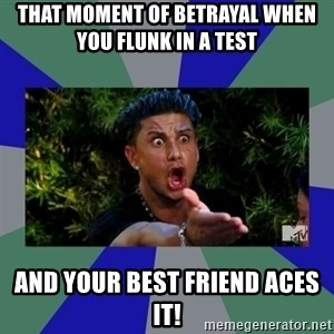 jersey shore - That moment of betrayal when you flunk in a test and your best friend aces it!