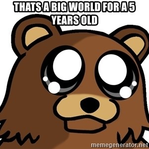 Pedobear Triste - Thats a big world for a 5 years old